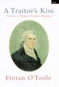 Traitors Kiss The Life of Richard Brinsley Sheridan