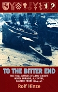 To the Bitter End The Final Battles of Army Groups North Ukraine A Centre Eastern Front 1944 45