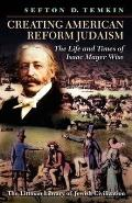 Creating American Reform Judaism - The Life and Times of Isaac Mayer Wise