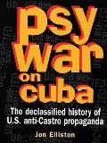 Psywar on Cuba: Declassified History of U.S. Anti-Castro Propaganda