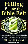 Hitting Below the Bible Belt: Baptist Voodoo, Blood Kin, Grandma's Teeth and Other Stories From the South (98 Edition)