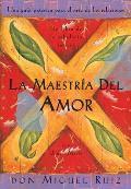 La Maestria del Amor Una Guia Practica Para el Arte de las Relaciones Humanas un Libro de la Sabiduria Tolteca The Mastery of Love