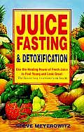 Juice Fasting and Detoxification : Use the Healing Power of Fresh Juice to Feel Young and Look Great : The Fastest Way to Restore Your Health