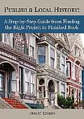 Publish a Local History: A Step-By-Step Guide from Finding the Right Project to Finished Book