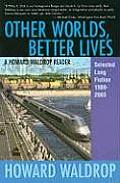 Other Worlds, Better Lives: Selectected Long Fiction, 1989 - 2003 by Howard Waldrop