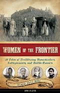 Women of the Frontier 16 Tales of Trailblazing Homesteaders Entrepreneurs & Rabble Rousers