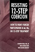 Resisting 12-Step Coercion: How to Fight Forced Participation in AA, NA or 12-Step Treatment