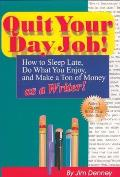 Quit Your Day Job!: How to Sleep Late, Do What You Enjoy, and Make a Ton of Money as a Writer