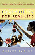 Ceremonies for Real Life: Ten Ways to Bring the Sacred to All Occasions