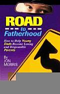 Road to Fatherhood How to Help Young Dads Become Loving & Responsible Parents