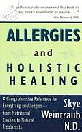 Allergies & Holistic Healing A Comprehensive Reference for Everything on Allergies From Nutritional Causes to Natural Treatment