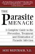 Parasite Menace A Complete Guide to the Prevention Treatment & Elimination of Parasitic Infection