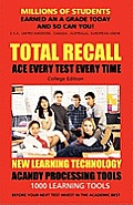 TOTAL RECALL: ACE EVERY TEST EVERY TIME (College) Millions of Students Earned an A Grade Today and So Can You!