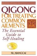Qigong for Treating Common Ailments: The Essential Guide to Self-Healing