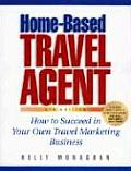 Home Based Travel Agent How to Succeed in Your Own Travel Marketing Business
