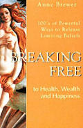 Breaking Free to Health, Wealth & Happiness: 100's of Powerful Ways to Release Limiting Belief, Vol. 1