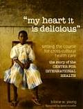 My Heart It Is Delicious: Setting the Course for Cross-Cultural Health Care: The Story of the Center for International Health