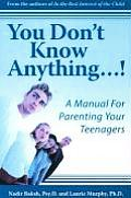 You Don't Know Anything...!: A Manual for Parenting Your Teenagers