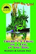 Just So Wild #1: There's a Frog on a Log in the Bog /C Robert and Linda Day; Illustrations by Linda S. Day