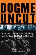 Dogme Uncut Lars Von Trier Thomas Vinterberg & the Gang That Took on Hollywood