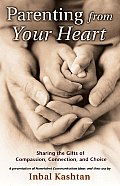 Parenting from Your Heart: Sharing the Gifts of Compassion, Connection, and Choice Cover