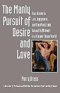 The Manly Pursuit of Desire and Love: Your Guide to Life, Happiness, and Emotional and Sexual Fulfillment in a Closed-Down World