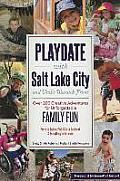 Playdate with Salt Lake City and Utah's Wasatch Front: Over 200 Creative Adventure for Unforgettable Family Fun