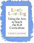 Lively Learning Using the Arts to Teach the K 8 Curriculum