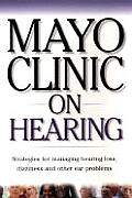 Mayo Clinic on Hearing: Strategies for Managing Hearing Loss, Dizziness and Other Ear Problems