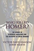 Who Killed Homer The Demise of Classical Education & the Recovery of Greek Wisdom