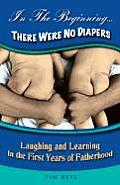 In the Beginning....There Were No Diapers: Laughing and Learning in the First Years of Fatherhood