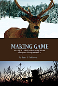 Making Game: An Essay on Hunting, Familiar Things, and the Strangeness of Being Who One Is