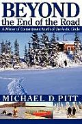Beyond The End Of The Road: A Winter Of Contentment North Of The Arctic Circle by Michael D. Pitt