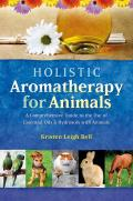 Holistic Aromatherapy for Animals: A Comprehensive Guide to the Use of Essential Oils and Hydrosols with Animals