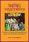 Asian Vegetables: A Guide to Growing Fruit, Vegetables and Spices from the Indian Subcontinent