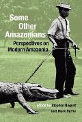 Some Other Amazonians: Perspectives on Modern Amazonia