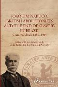 Joaquim Nabuco, British Abolitionists and the End of Slavery in Brazil: Correspondence 1880-1905