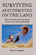 Surviving & Thriving on the Land How to Use Your Time & Energy to Run a Successful Smallholding