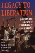 Legacy to Liberation Politics & Culture of Revolutionary Asian Pacific America