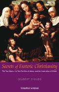 Secrets of Esoteric Christianity: The Two Marys, the Two Families of Jesus, and the Incarnation of Christ