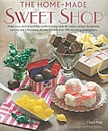 Home-Made Sweet Shop: Make Your Own Irresistible Confectionery with 90 Classic Recipes for Sweets, Candies and Chocolates, Shown in More Tha