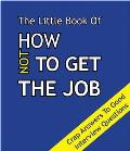 Little Book on How Not To Get the Job: Crap Answers To Good Interview Questions