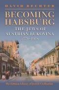 Becoming Habsburg - The Jews of Austrian Bukovina, 1774-1918