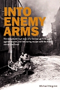 Into Enemy Arms: The Remarkable True Story of a German Girl's Struggle Against Nazism, and Her Daring Escape with the Man She Loved