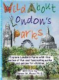 Wild About London's Parks: Explore London's Parks With This Series of Fun and Fascinating Walks and Guides for Children