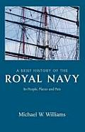 A Brief History Of The Royal Navy: Its People, Places & Pets by Michael Williams