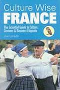 Culture Wise France: The Essential Guide to Culture, Customs & Business Etiquette