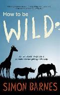 How To Be Wild: We Are All Wild. It's Just That Civilization Keeps Getting in the Way