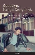 Goodbye, Mango Sergeant: Memoir of a Jamaica Trench Town Boy