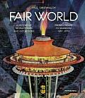 Fair World A History of Worlds Fairs & Expositions from London to Shanghai 1851 2010